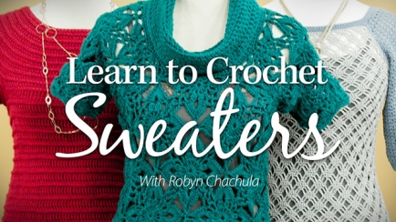 Learn to Crochet Sweaters: Raglan, Top-Down & Motif
