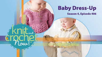 Knit and Crochet Now! Season 4, Episode 406: Baby Dress-Up