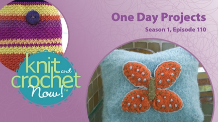Knit and Crochet Now! Season 1, Episode 110: One Day Projects