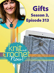 Knit and Crochet Now! Season 3, Episode 313: Gifts